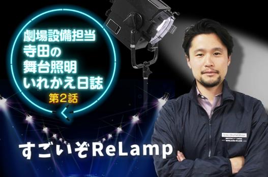 舞台照明いれかえ日誌【第2話】「すごいぞReLamp」