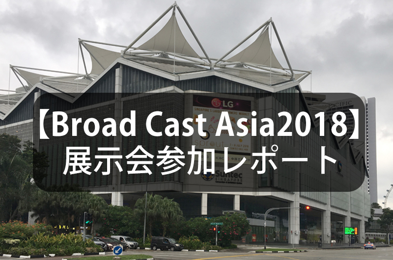 【Broad Cast Asia2018】展示会参加レポート